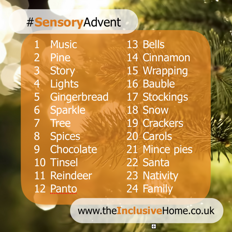 #sensoryadvent list: music, pine, story, lights, gingerbread, sparkle, tree, spices, chocolate, tinsel, reindeer, pants, bells, cinnamon, wrapping, bauble, stockings, snow, crackers, carols, mince pies, santa, nativity, family